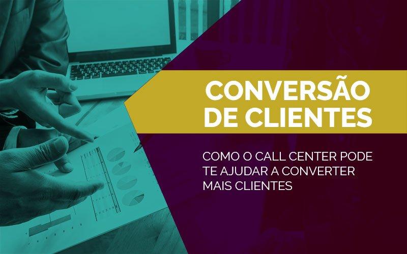 Como o Call Center pode te ajudar a converter mais clientes