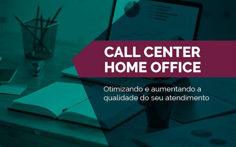 Call Center Home Office – Otimizando e aumentando a qualidade do seu atendimento