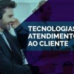 Da tendência a realidade – Conheça as tecnologias de atendimento ao cliente que atendem as exigências dos novos consumidores