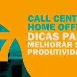 Call Center Home Office – 7 dicas para melhorar sua produtividade