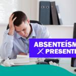 Absenteísmo x Presenteísmo