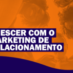 Crescer com o Marketing de Relacionamento