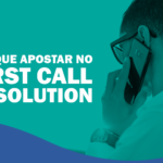 Por que apostar no First Call Resolution?