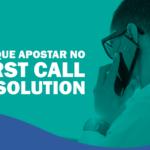 Por que apostar no First Call Resolution?