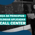Conheça as principais tecnologias aplicadas no Call Center