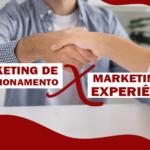 Por que trabalhar com Marketing de Relacionamento x Marketing de Experiência