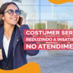 Customer Service: Reduzindo a insatisfação no atendimento