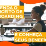 Entenda o conceito de Onboarding e conheça seus benefícios