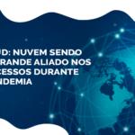 Cloud: nuvem sendo um grande aliado nos processos durante à pandemia
