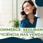 E-commerce: Segurança e eficiência nas vendas