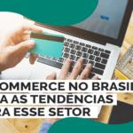 E-commerce no Brasil: Veja as tendências para esse setor