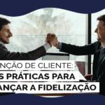 Retenção de cliente: Boas práticas para alcançar a fidelização