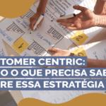 Customer Centric: tudo que o precisa saber sobre essa estratégia!