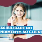 Acessibilidade no Atendimento ao cliente