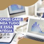 Customer Care: Entenda tudo sobre essa estratégia