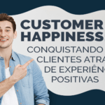 Customer Happiness: conquistando clientes através de experiências positivas