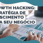 Growth hacking: Estratégia de crescimento para seu negócio