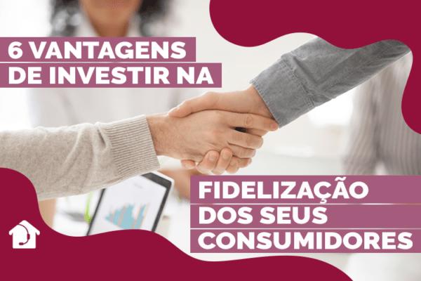 6-vantagens-de-investir-na-fidelização-dos-seus-consumidores