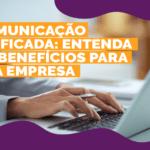 Comunicação unificada: Entenda os benefícios para sua empresa