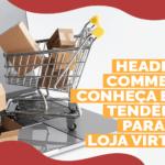 Headless Commerce: conheça essa tendência para sua loja virtual