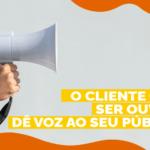 O cliente quer ser ouvido! Dê voz ao seu público