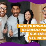 Equipe engajada: o segredo para o sucesso do seu negócio!