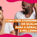 Como ter atendimento de qualidade para a Geração Z e Millennials?